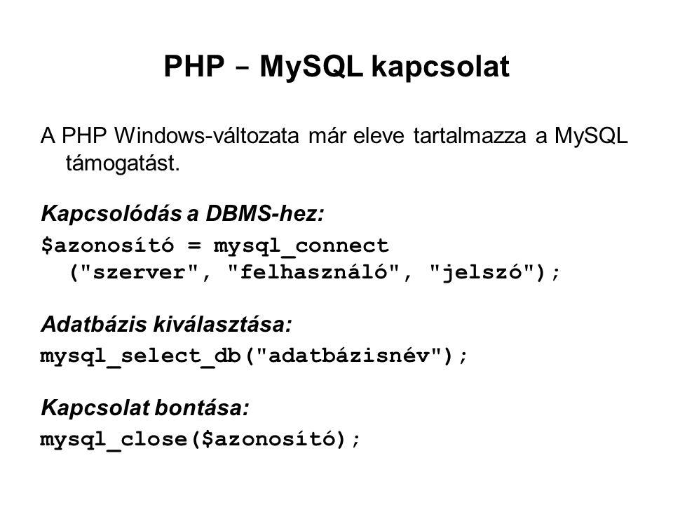 PHP - MySQL kapcsolat A PHP Windows-változata már eleve tartalmazza a MySQL támogatást. Kapcsolódás a DBMS-hez: $azonosító = mysql_connect (