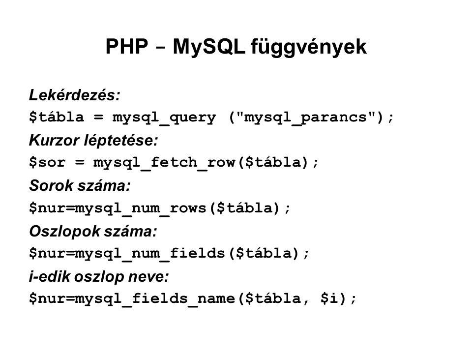 PHP - MySQL függvények Lekérdezés: $tábla = mysql_query ( mysql_parancs ); Kurzor léptetése: $sor = mysql_fetch_row($tábla); Sorok száma: $nur=mysql_num_rows($tábla); Oszlopok száma: $nur=mysql_num_fields($tábla); i-edik oszlop neve: $nur=mysql_fields_name($tábla, $i);