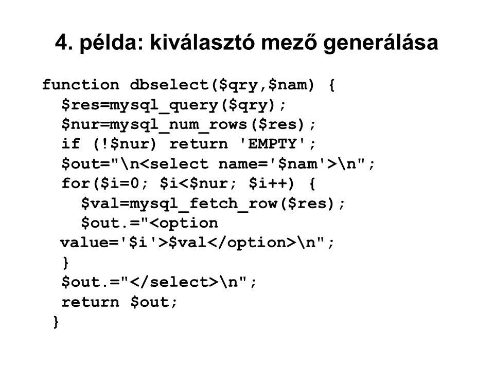 4. példa: kiválasztó mező generálása function dbselect($qry,$nam) { $res=mysql_query($qry); $nur=mysql_num_rows($res); if (!$nur) return 'EMPTY'; $out
