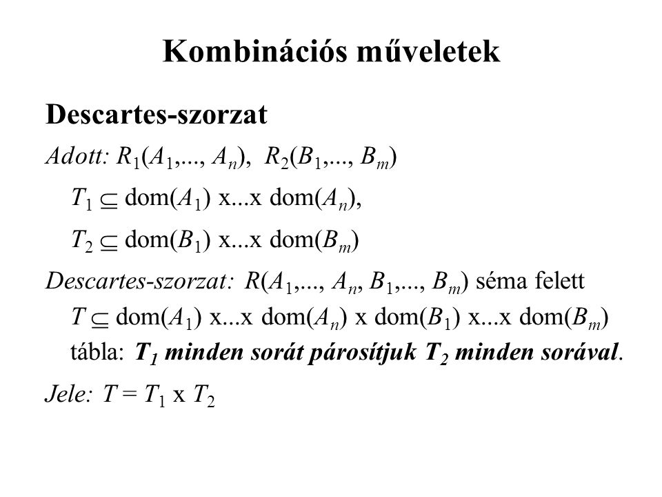 Kombinációs műveletek Descartes-szorzat Adott: R 1 (A 1,..., A n ), R 2 (B 1,..., B m ) T 1  dom(A 1 ) x...x dom(A n ), T 2  dom(B 1 ) x...x dom(B m