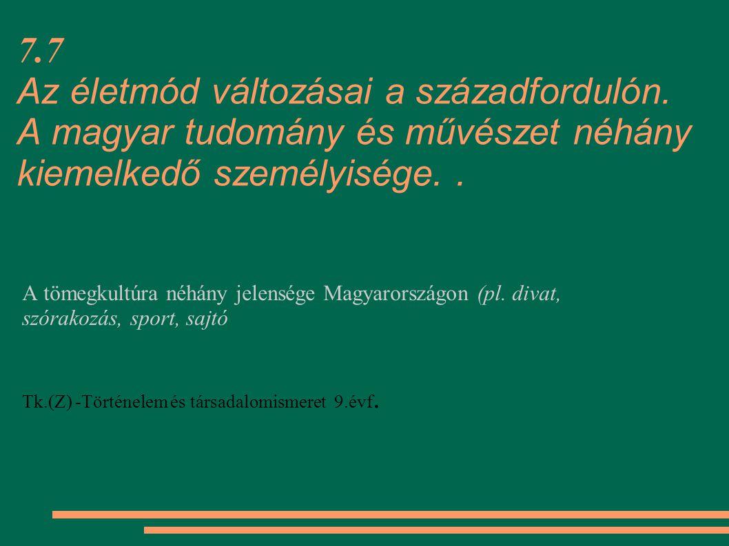 7.7 Az életmód változásai a századfordulón. A magyar tudomány és művészet néhány kiemelkedő személyisége.. A tömegkultúra néhány jelensége Magyarorsz