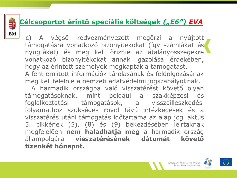 """Célcsoportot érintő speciális költségek (""""E6 ) EVA c) A végső kedvezményezett megőrzi a nyújtott támogatásra vonatkozó bizonyítékokat (így számlákat és nyugtákat) és meg kell őriznie az átalányösszegekre vonatkozó bizonyítékokat annak igazolása érdekében, hogy az érintett személyek megkapták a támogatást."""