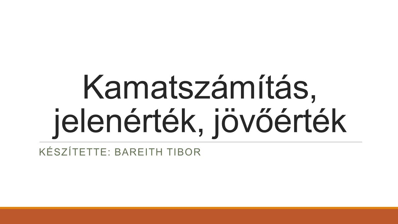 Kamatszámítás, jelenérték, jövőérték KÉSZÍTETTE: BAREITH TIBOR