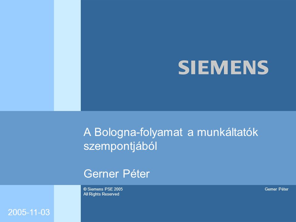 © Siemens PSE 2005 All Rights Reserved Gerner Péter 2005-11-03 A Bologna-folyamat a munkáltatók szempontjából Gerner Péter