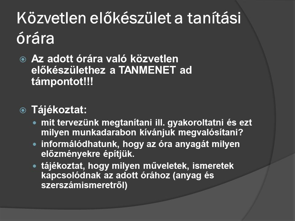 Közvetlen előkészület a tanítási órára  Az adott órára való közvetlen előkészülethez a TANMENET ad támpontot!!!  Tájékoztat: mit tervezünk megtaníta
