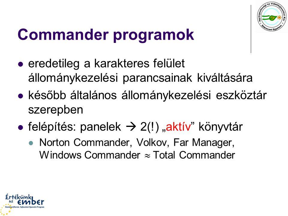 """Commander programok eredetileg a karakteres felület állománykezelési parancsainak kiváltására később általános állománykezelési eszköztár szerepben felépítés: panelek  2(!) """"aktív könyvtár Norton Commander, Volkov, Far Manager, Windows Commander  Total Commander"""