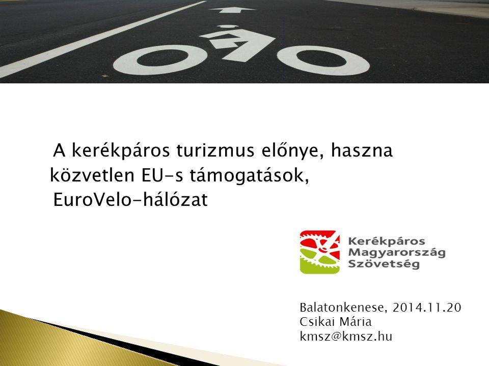 A kerékpáros turizmus előnye, haszna közvetlen EU-s támogatások, EuroVelo-hálózat Balatonkenese, 2014.11.20 Csikai Mária kmsz@kmsz.hu