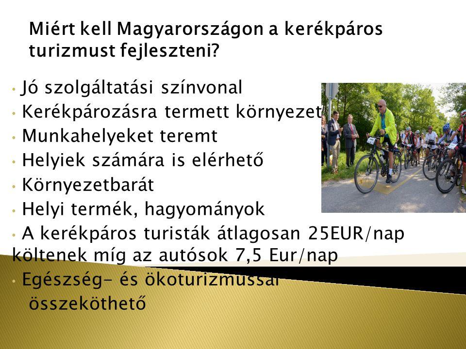 Jó szolgáltatási színvonal Kerékpározásra termett környezet Munkahelyeket teremt Helyiek számára is elérhető Környezetbarát Helyi termék, hagyományok A kerékpáros turisták átlagosan 25EUR/nap költenek míg az autósok 7,5 Eur/nap Egészség- és ökoturizmussal összeköthető Miért kell Magyarországon a kerékpáros turizmust fejleszteni?