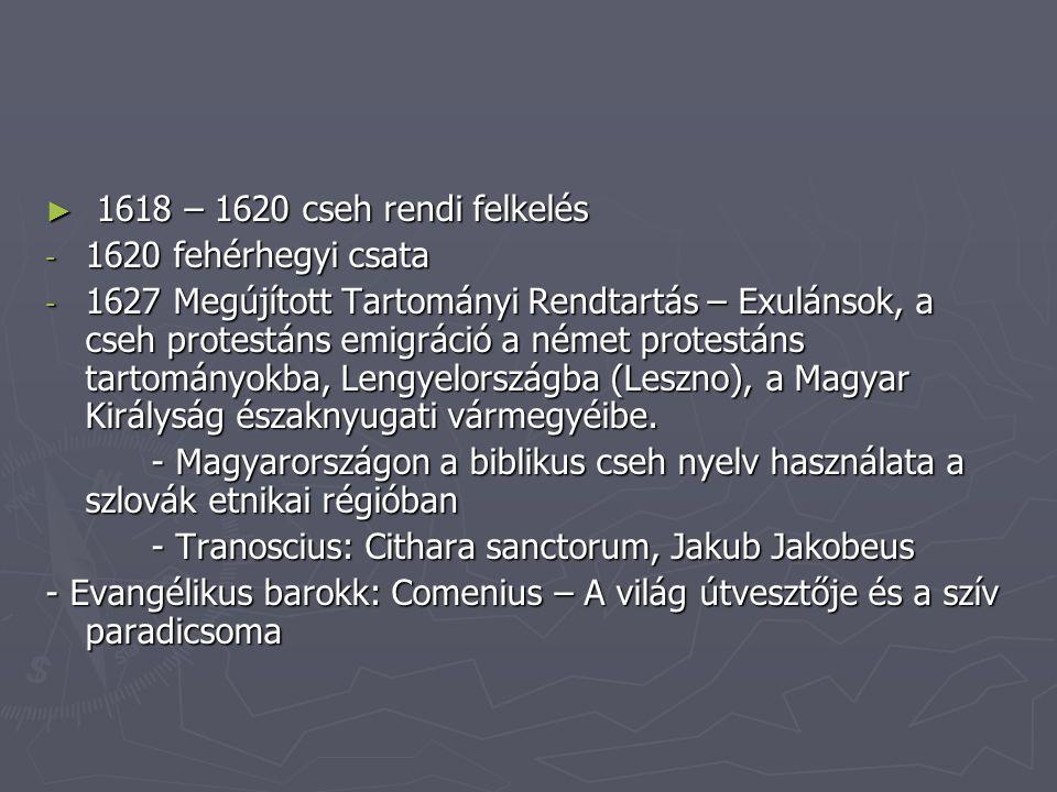 ► 1618 – 1620 cseh rendi felkelés - 1620 fehérhegyi csata - 1627 Megújított Tartományi Rendtartás – Exulánsok, a cseh protestáns emigráció a német protestáns tartományokba, Lengyelországba (Leszno), a Magyar Királyság északnyugati vármegyéibe.