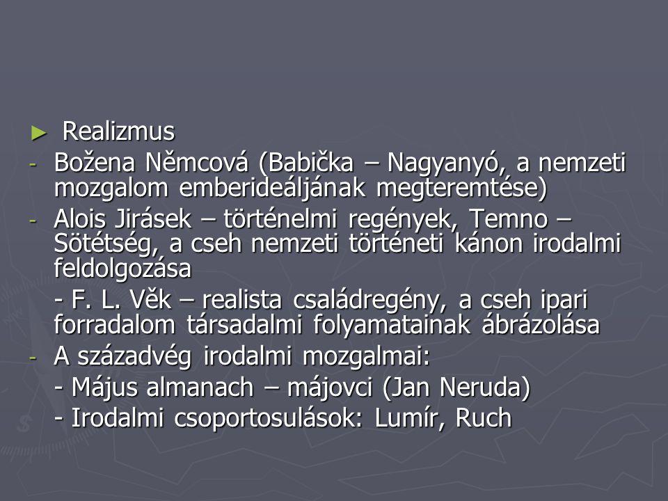 ► Realizmus - Božena Němcová (Babička – Nagyanyó, a nemzeti mozgalom emberideáljának megteremtése) - Alois Jirásek – történelmi regények, Temno – Sötétség, a cseh nemzeti történeti kánon irodalmi feldolgozása - F.