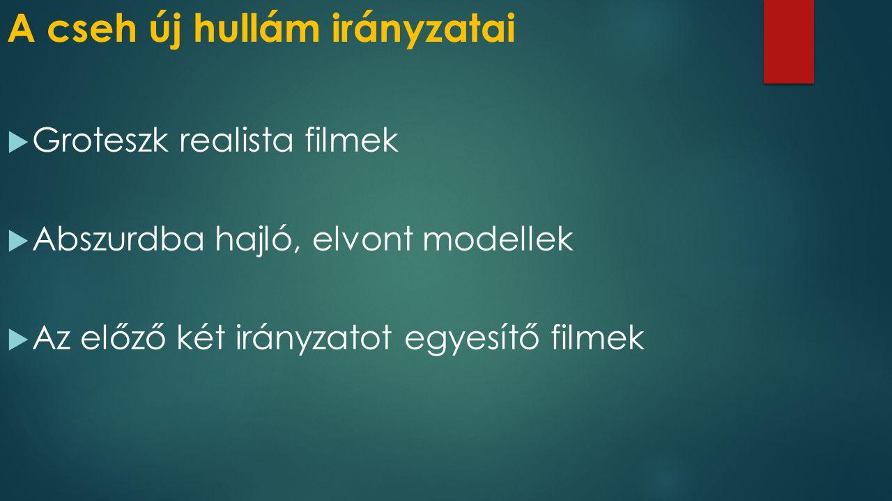 A cseh új hullám irányzatai  Groteszk realista filmek  Abszurdba hajló, elvont modellek  Az előző két irányzatot egyesítő filmek