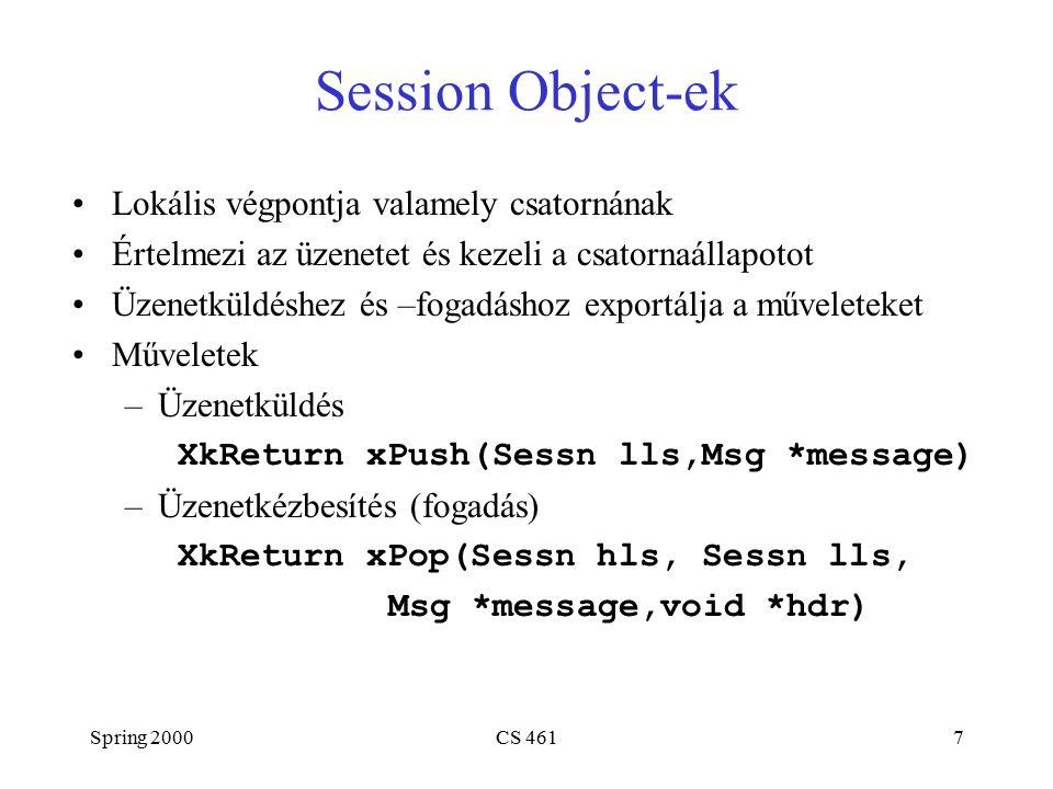 Spring 2000CS 4617 Session Object-ek Lokális végpontja valamely csatornának Értelmezi az üzenetet és kezeli a csatornaállapotot Üzenetküldéshez és –fogadáshoz exportálja a műveleteket Műveletek –Üzenetküldés XkReturn xPush(Sessn lls,Msg *message) –Üzenetkézbesítés (fogadás) XkReturn xPop(Sessn hls, Sessn lls, Msg *message,void *hdr)