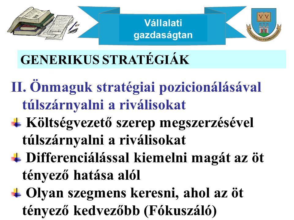 Vállalati gazdaságtan GENERIKUS STRATÉGIÁK II. Önmaguk stratégiai pozicionálásával túlszárnyalni a riválisokat Költségvezető szerep megszerzésével túl
