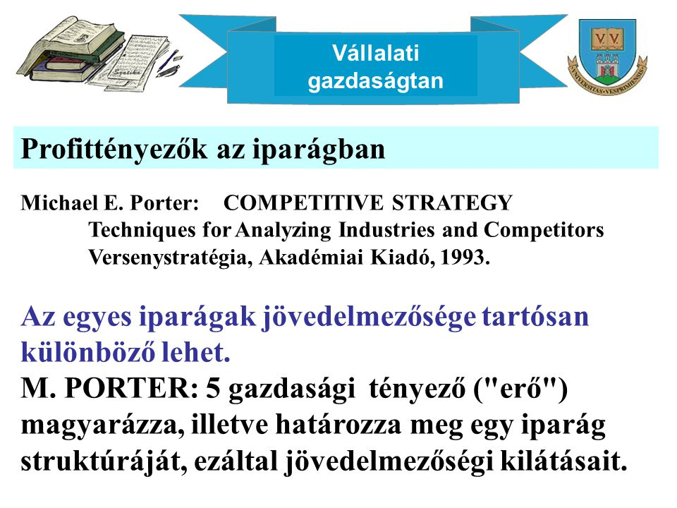 Vállalati gazdaságtan Profittényezők az iparágban Michael E. Porter: COMPETITIVE STRATEGY Techniques for Analyzing Industries and Competitors Versenys