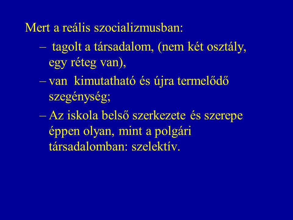 Mert a reális szocializmusban: – tagolt a társadalom, (nem két osztály, egy réteg van), –van kimutatható és újra termelődő szegénység; –Az iskola belső szerkezete és szerepe éppen olyan, mint a polgári társadalomban: szelektív.