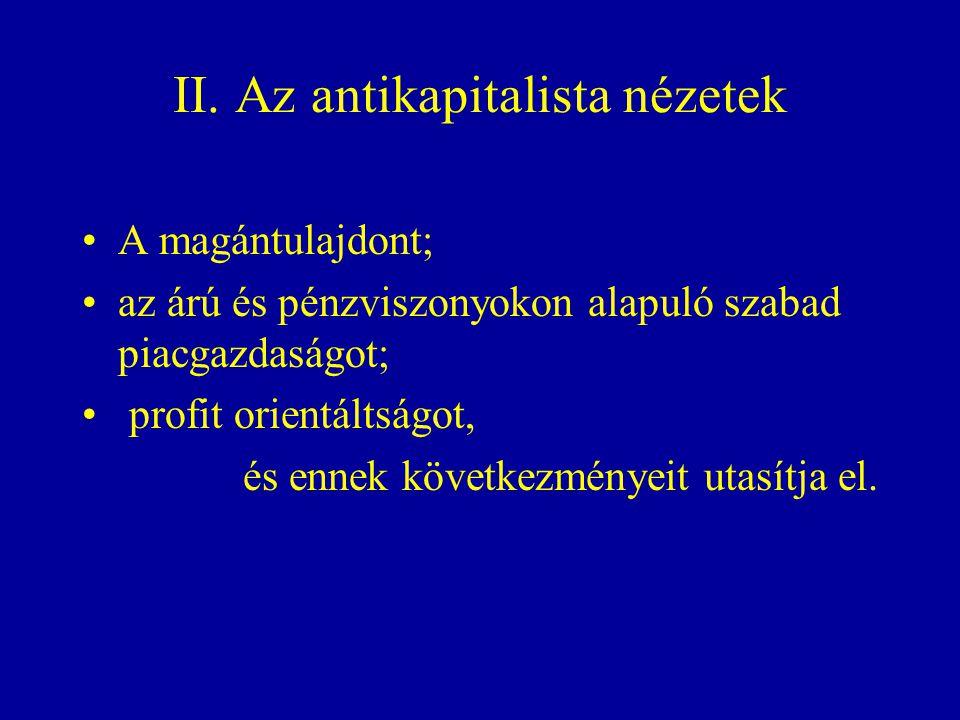 II. Az antikapitalista nézetek A magántulajdont; az árú és pénzviszonyokon alapuló szabad piacgazdaságot; profit orientáltságot, és ennek következmény