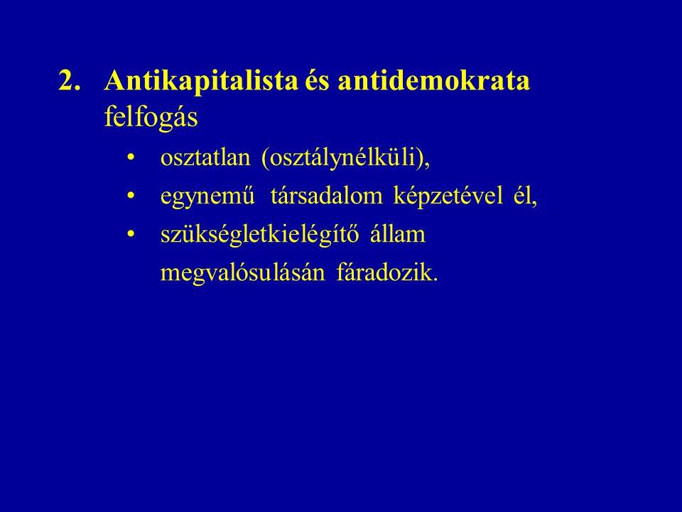 2.Antikapitalista és antidemokrata felfogás osztatlan (osztálynélküli), egynemű társadalom képzetével él, szükségletkielégítő állam megvalósulásán fáradozik.