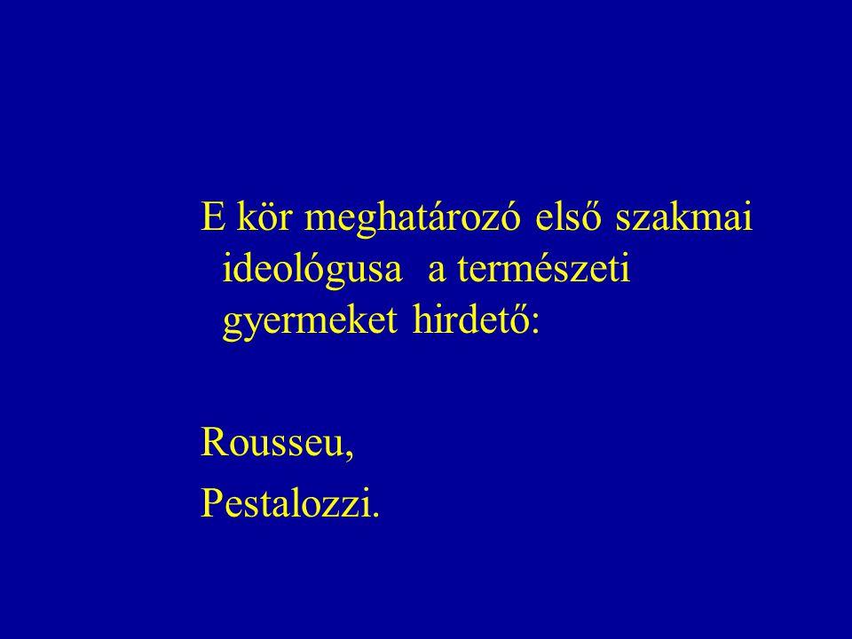 E kör meghatározó első szakmai ideológusa a természeti gyermeket hirdető: Rousseu, Pestalozzi.