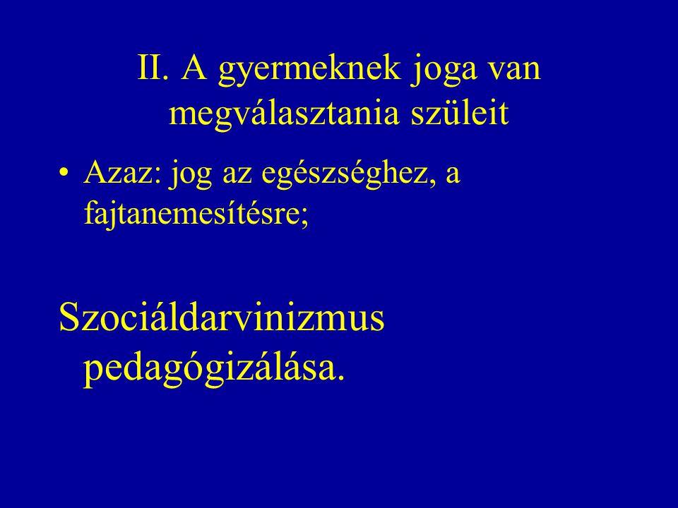 II. A gyermeknek joga van megválasztania szüleit Azaz: jog az egészséghez, a fajtanemesítésre; Szociáldarvinizmus pedagógizálása.