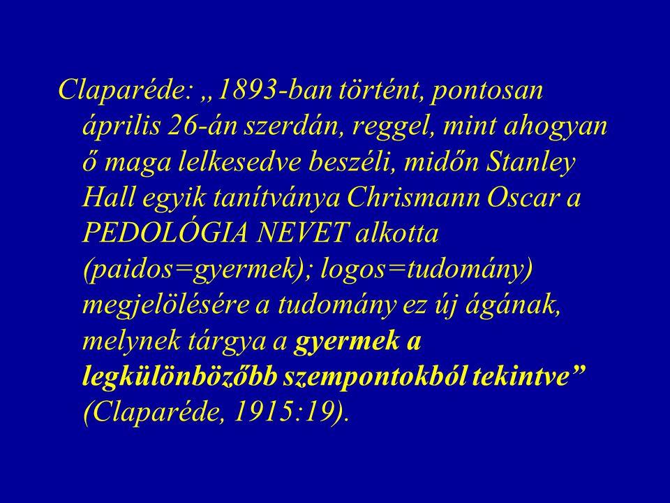 """Claparéde: """"1893-ban történt, pontosan április 26-án szerdán, reggel, mint ahogyan ő maga lelkesedve beszéli, midőn Stanley Hall egyik tanítványa Chrismann Oscar a PEDOLÓGIA NEVET alkotta (paidos=gyermek); logos=tudomány) megjelölésére a tudomány ez új ágának, melynek tárgya a gyermek a legkülönbözőbb szempontokból tekintve (Claparéde, 1915:19)."""