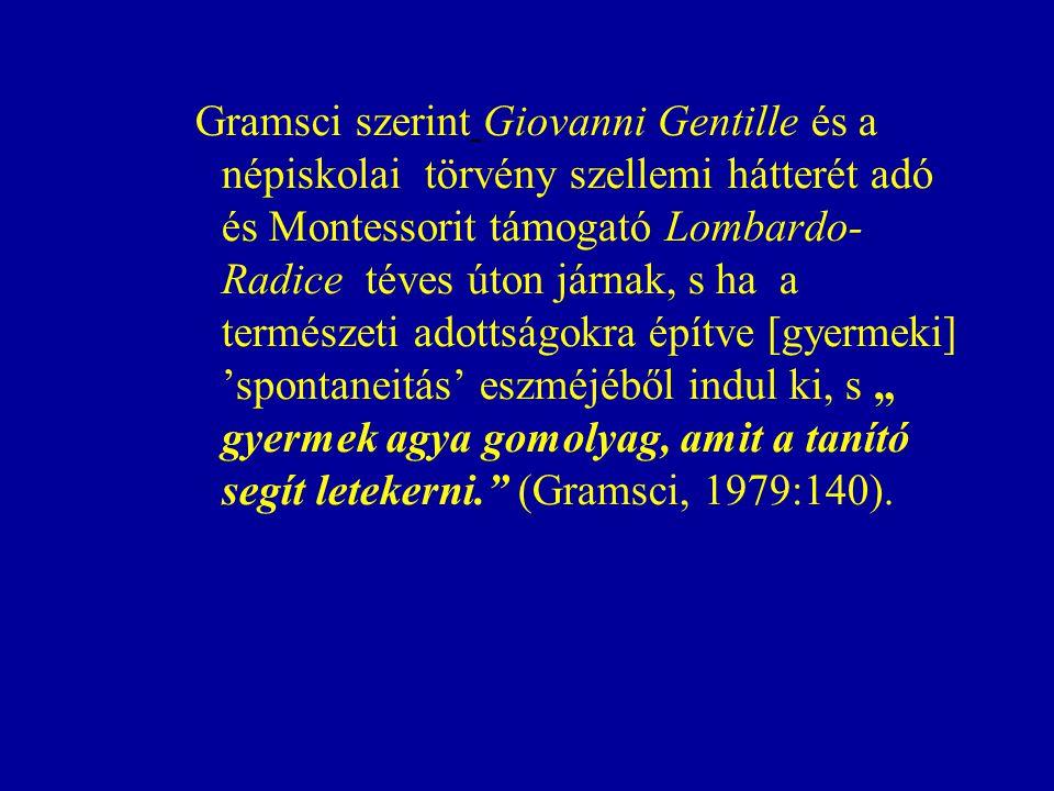 """Gramsci szerint Giovanni Gentille és a népiskolai törvény szellemi hátterét adó és Montessorit támogató Lombardo- Radice téves úton járnak, s ha a természeti adottságokra építve [gyermeki] 'spontaneitás' eszméjéből indul ki, s """" gyermek agya gomolyag, amit a tanító segít letekerni. (Gramsci, 1979:140)."""