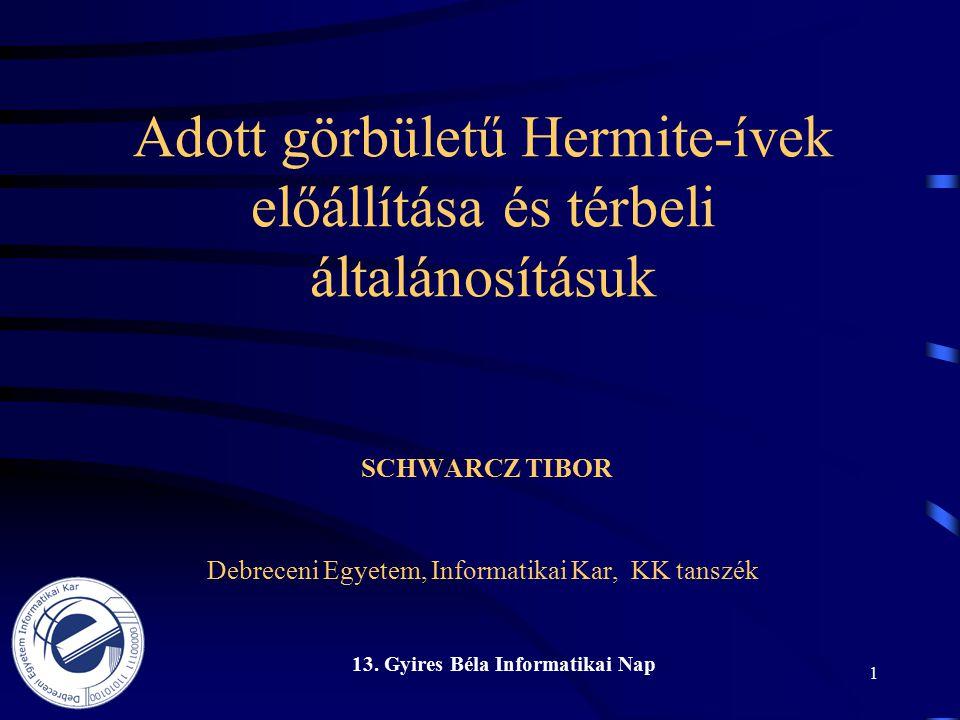 13. Gyires Béla Informatikai Nap 1 Adott görbületű Hermite-ívek előállítása és térbeli általánosításuk SCHWARCZ TIBOR Debreceni Egyetem, Informatikai
