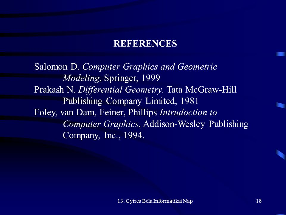 13. Gyires Béla Informatikai Nap18 REFERENCES Salomon D. Computer Graphics and Geometric Modeling, Springer, 1999 Prakash N. Differential Geometry. Ta
