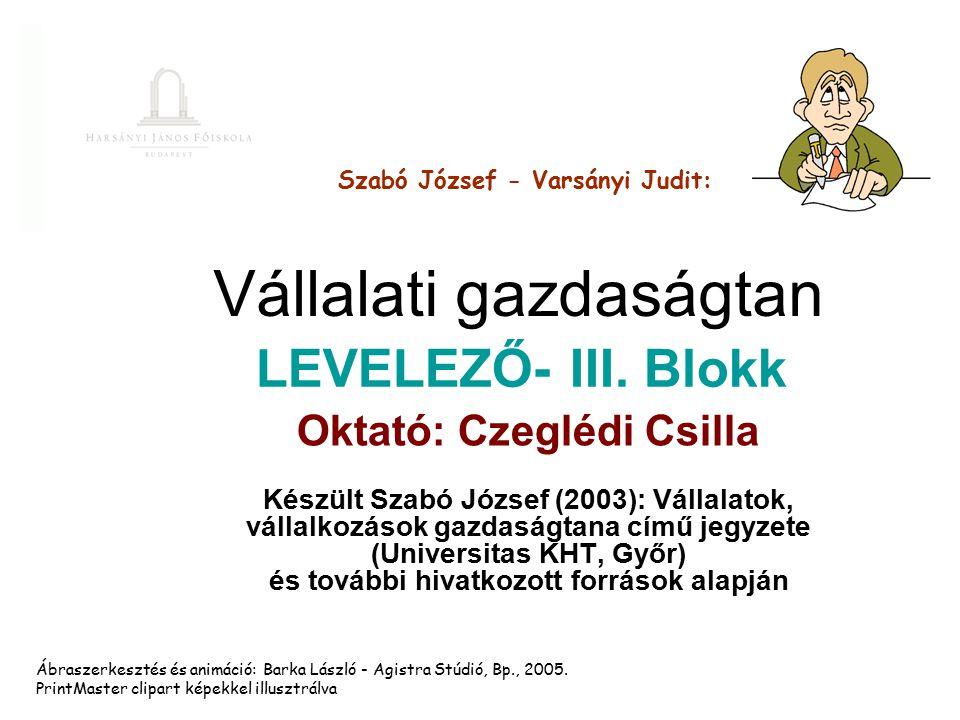Vállalati gazdaságtan Oktató: Czeglédi Csilla Készült Szabó József (2003): Vállalatok, vállalkozások gazdaságtana című jegyzete (Universitas KHT, Győr