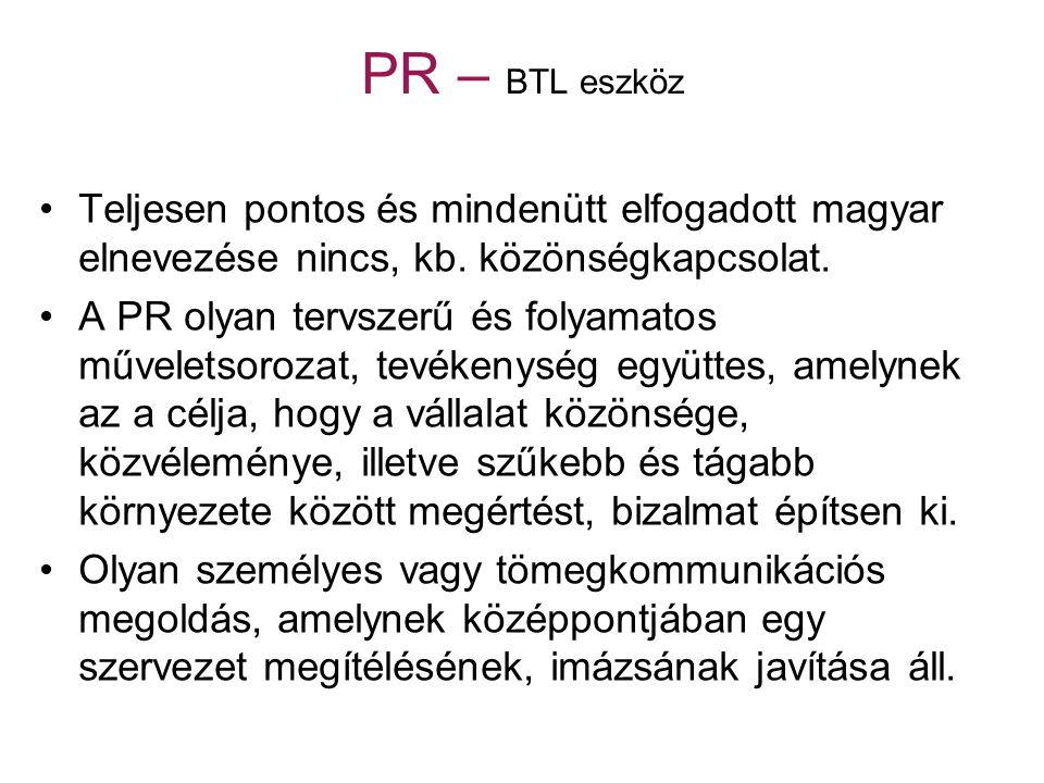 PR – BTL eszköz Teljesen pontos és mindenütt elfogadott magyar elnevezése nincs, kb. közönségkapcsolat. A PR olyan tervszerű és folyamatos műveletsoro