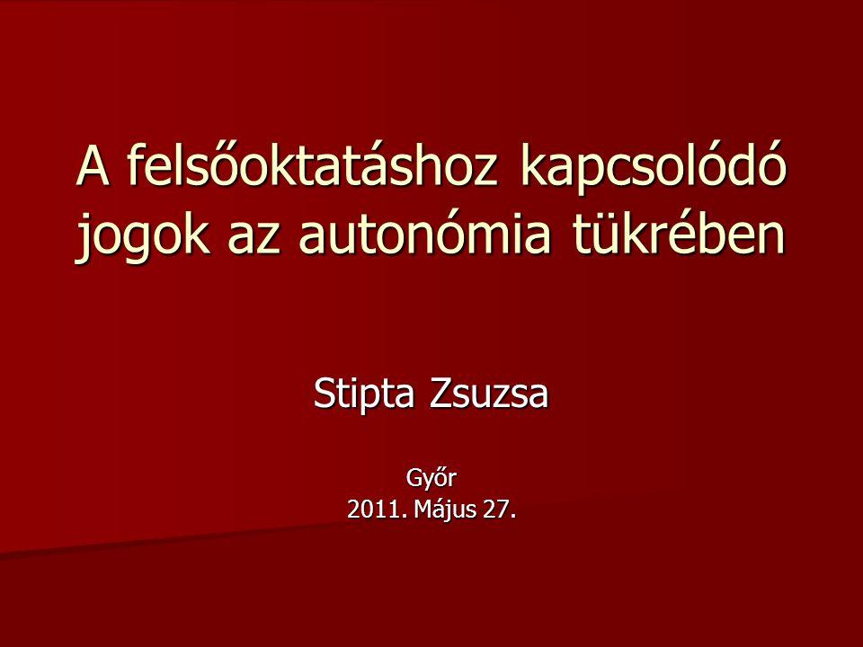 A felsőoktatáshoz kapcsolódó jogok az autonómia tükrében Stipta Zsuzsa Győr 2011. Május 27.