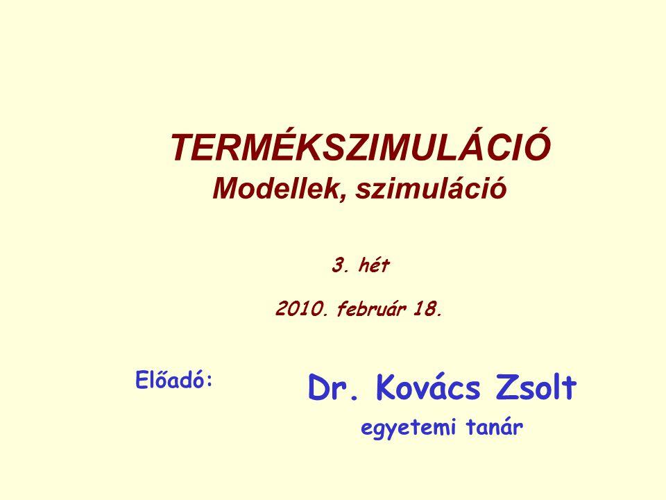 TERMÉKSZIMULÁCIÓ Modellek, szimuláció 3. hét 2010. február 18. Előadó: Dr. Kovács Zsolt egyetemi tanár