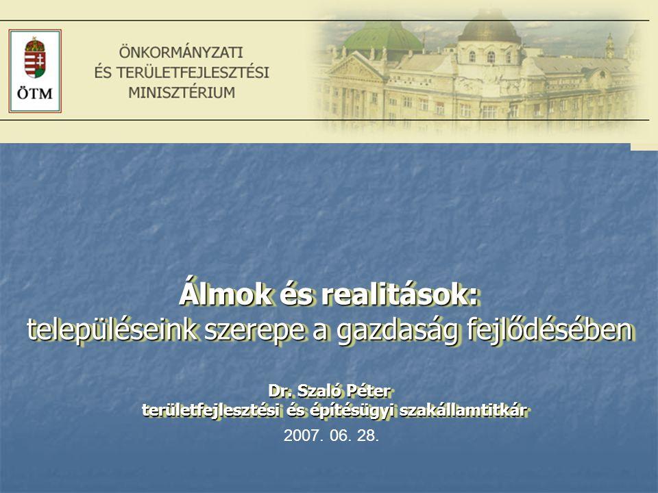 Álmok és realitások: településeink szerepe a gazdaság fejlődésében Dr. Szaló Péter területfejlesztési és építésügyi szakállamtitkár. 2007. 06. 28.