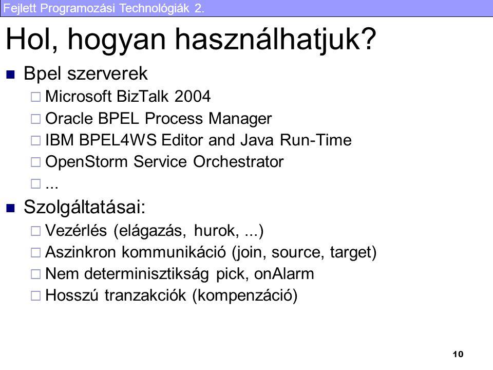 Fejlett Programozási Technológiák 2. 10 Hol, hogyan használhatjuk? Bpel szerverek  Microsoft BizTalk 2004  Oracle BPEL Process Manager  IBM BPEL4WS