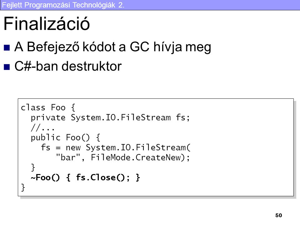 Fejlett Programozási Technológiák 2. 50 Finalizáció A Befejező kódot a GC hívja meg C#-ban destruktor class Foo { private System.IO.FileStream fs; //.