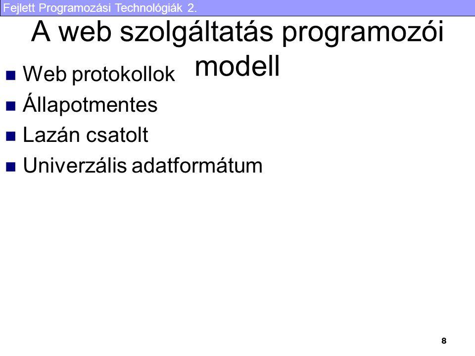 Fejlett Programozási Technológiák 2. 8 A web szolgáltatás programozói modell Web protokollok Állapotmentes Lazán csatolt Univerzális adatformátum