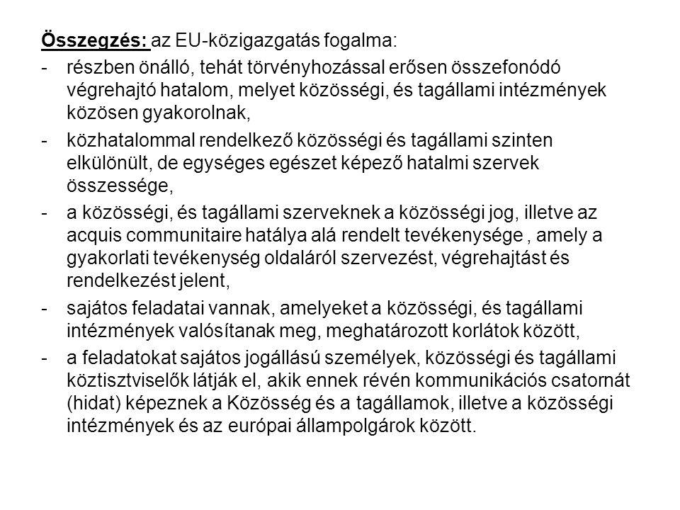 Összegzés: az EU-közigazgatás fogalma: -részben önálló, tehát törvényhozással erősen összefonódó végrehajtó hatalom, melyet közösségi, és tagállami intézmények közösen gyakorolnak, -közhatalommal rendelkező közösségi és tagállami szinten elkülönült, de egységes egészet képező hatalmi szervek összessége, -a közösségi, és tagállami szerveknek a közösségi jog, illetve az acquis communitaire hatálya alá rendelt tevékenysége, amely a gyakorlati tevékenység oldaláról szervezést, végrehajtást és rendelkezést jelent, -sajátos feladatai vannak, amelyeket a közösségi, és tagállami intézmények valósítanak meg, meghatározott korlátok között, -a feladatokat sajátos jogállású személyek, közösségi és tagállami köztisztviselők látják el, akik ennek révén kommunikációs csatornát (hidat) képeznek a Közösség és a tagállamok, illetve a közösségi intézmények és az európai állampolgárok között.