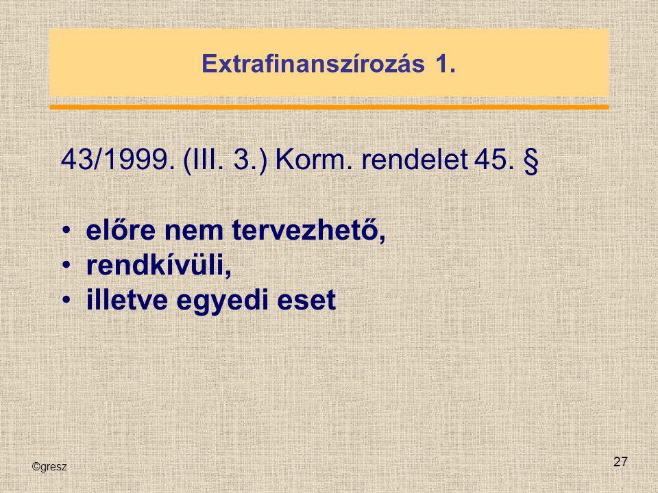 ©gresz 27 Extrafinanszírozás 1. 43/1999. (III. 3.) Korm. rendelet 45. § előre nem tervezhető, rendkívüli, illetve egyedi eset