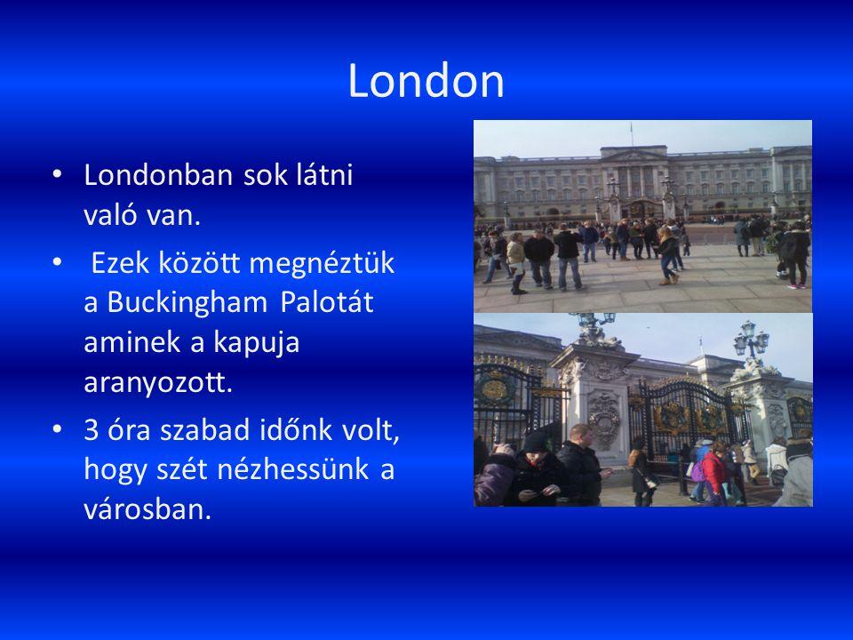 London Londonban sok látni való van. Ezek között megnéztük a Buckingham Palotát aminek a kapuja aranyozott. 3 óra szabad időnk volt, hogy szét nézhess