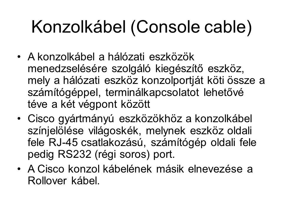 Konzolkábel (Console cable) A konzolkábel a hálózati eszközök menedzselésére szolgáló kiegészítő eszköz, mely a hálózati eszköz konzolportját köti össze a számítógéppel, terminálkapcsolatot lehetővé téve a két végpont között Cisco gyártmányú eszközökhöz a konzolkábel színjelölése világoskék, melynek eszköz oldali fele RJ-45 csatlakozású, számítógép oldali fele pedig RS232 (régi soros) port.
