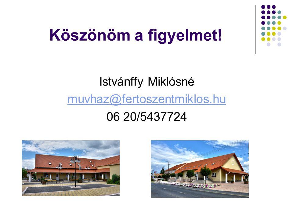 Köszönöm a figyelmet! Istvánffy Miklósné muvhaz@fertoszentmiklos.hu 06 20/5437724