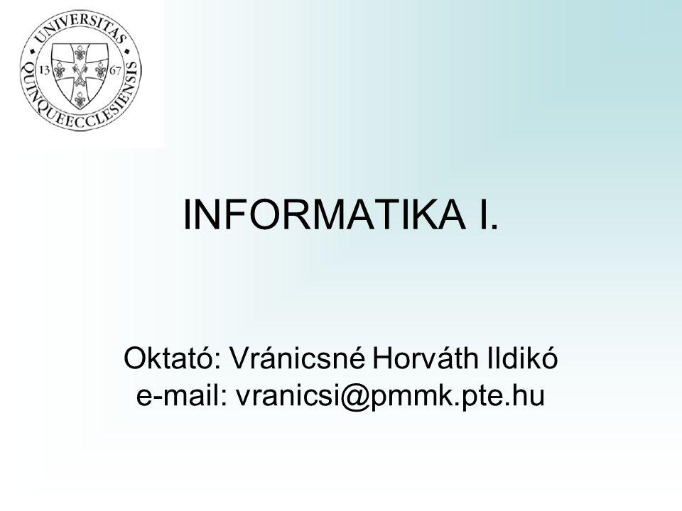 INFORMATIKA I. Oktató: Vránicsné Horváth Ildikó e-mail: vranicsi@pmmk.pte.hu
