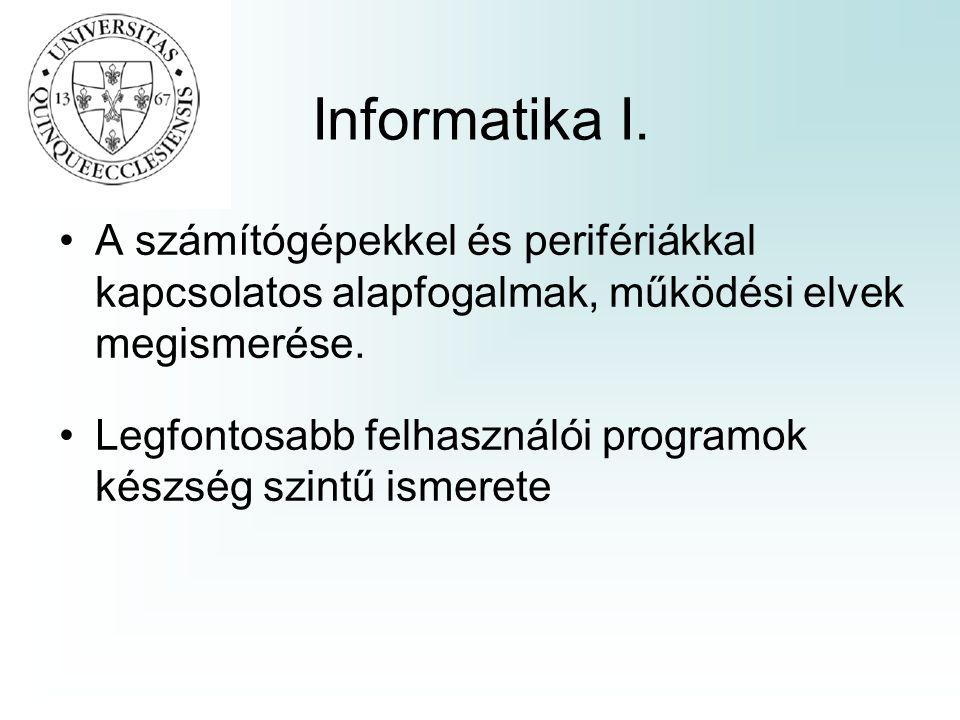 Informatika I. A számítógépekkel és perifériákkal kapcsolatos alapfogalmak, működési elvek megismerése. Legfontosabb felhasználói programok készség sz