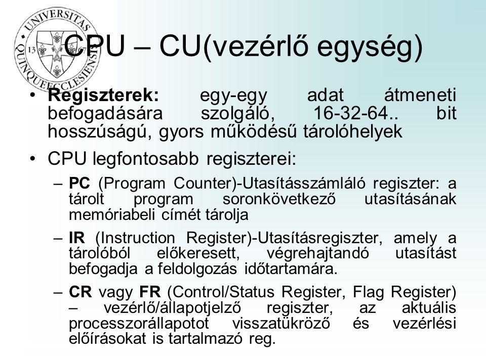CPU – CU(vezérlő egység) Regiszterek: egy-egy adat átmeneti befogadására szolgáló, 16-32-64.. bit hosszúságú, gyors működésű tárolóhelyek CPU legfonto