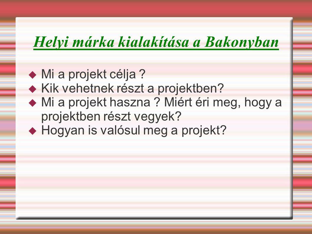 Helyi márka kialakítása a Bakonyban  Mi a projekt célja ?  Kik vehetnek részt a projektben?  Mi a projekt haszna ? Miért éri meg, hogy a projektben