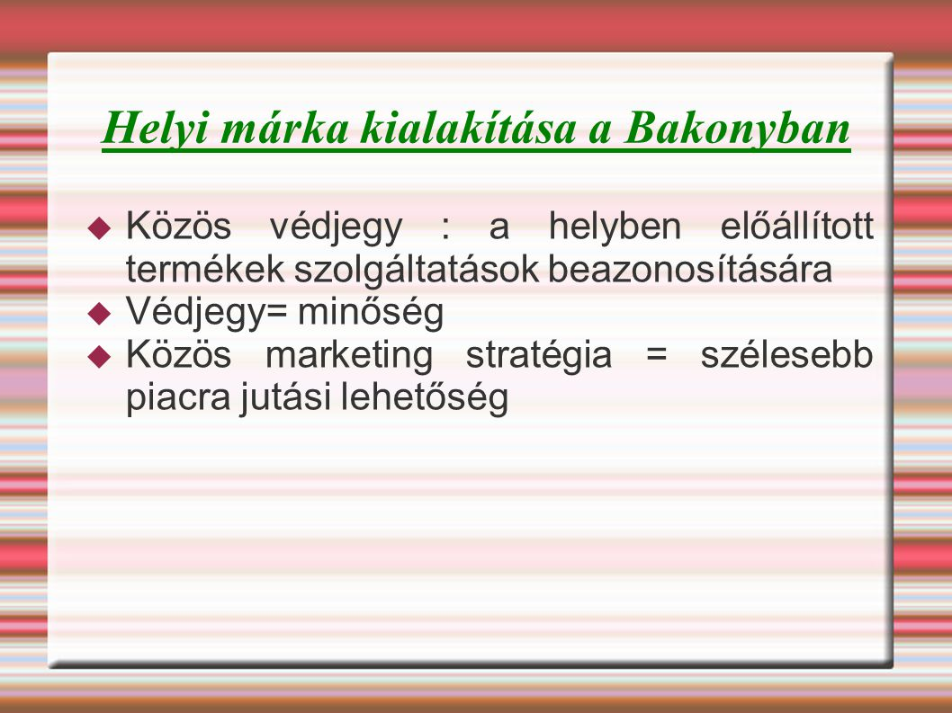 Helyi márka kialakítása a Bakonyban  Közös védjegy : a helyben előállított termékek szolgáltatások beazonosítására  Védjegy= minőség  Közös marketing stratégia = szélesebb piacra jutási lehetőség