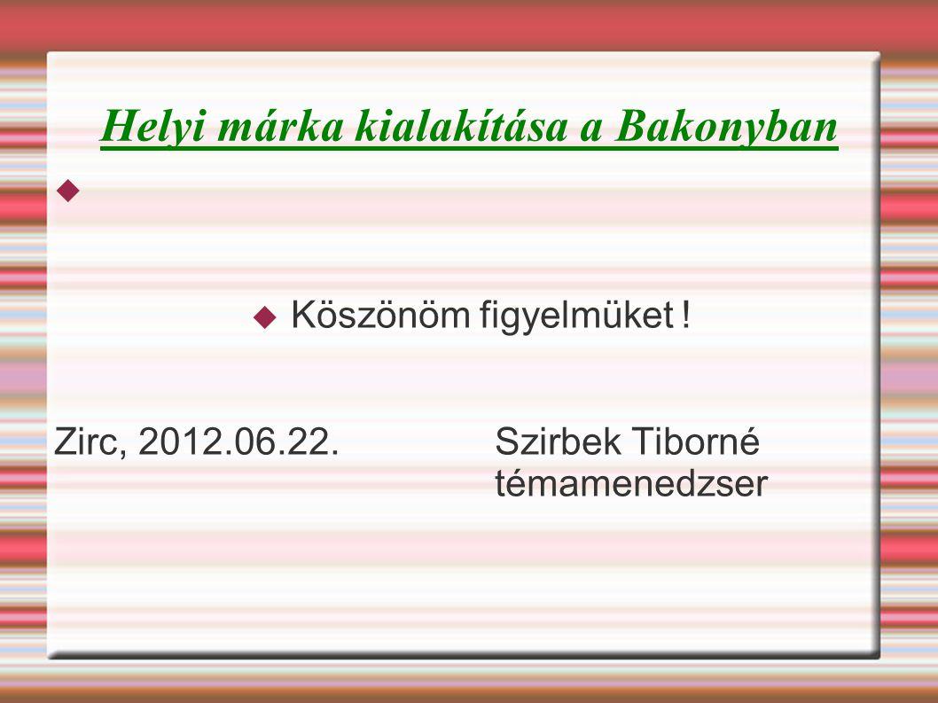 Helyi márka kialakítása a Bakonyban   Köszönöm figyelmüket ! Zirc, 2012.06.22. Szirbek Tiborné témamenedzser
