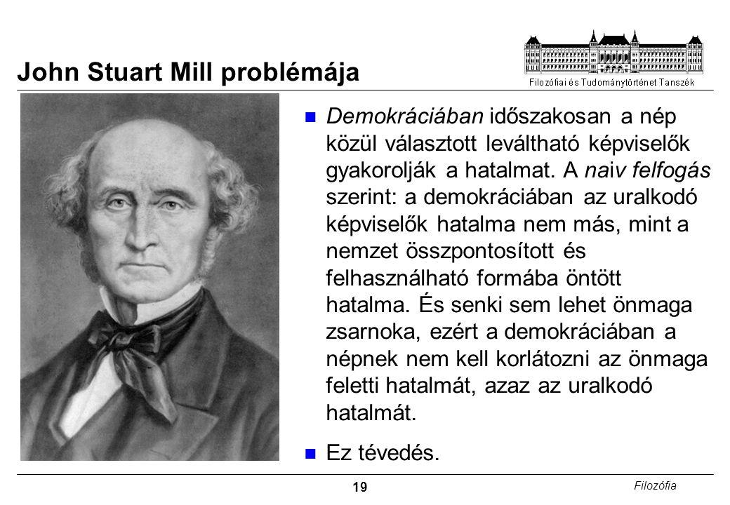 19 Filozófia John Stuart Mill problémája Demokráciában időszakosan a nép közül választott leváltható képviselők gyakorolják a hatalmat.