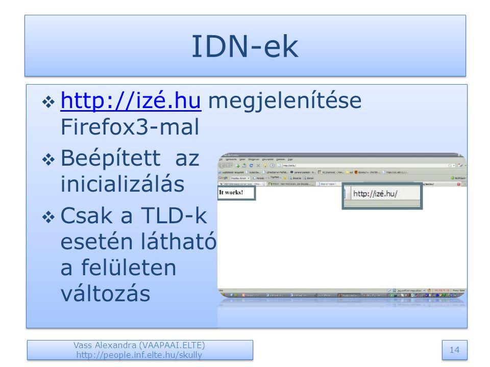 IDN-ek  http://izé.hu megjelenítése Firefox3-mal http://izé.hu  Beépített az inicializálás  Csak a TLD-k esetén látható a felületen változás  http://izé.hu megjelenítése Firefox3-mal http://izé.hu  Beépített az inicializálás  Csak a TLD-k esetén látható a felületen változás Vass Alexandra (VAAPAAI.ELTE) http://people.inf.elte.hu/skully 14
