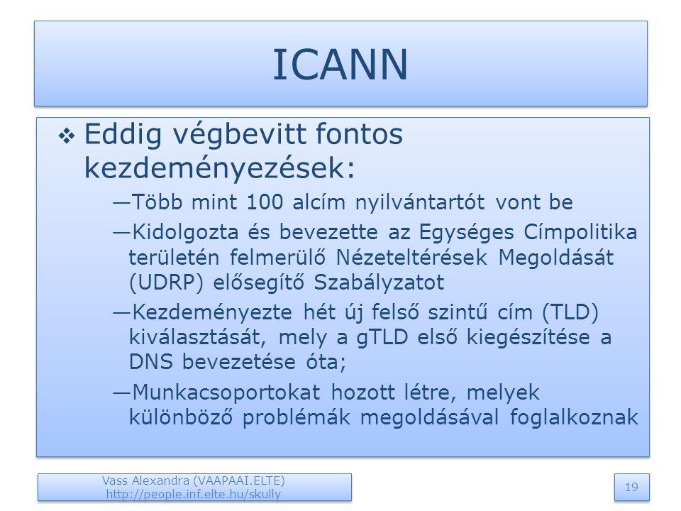 ICANN  Eddig végbevitt fontos kezdeményezések: —Több mint 100 alcím nyilvántartót vont be —Kidolgozta és bevezette az Egységes Címpolitika területén felmerülő Nézeteltérések Megoldását (UDRP) elősegítő Szabályzatot —Kezdeményezte hét új felső szintű cím (TLD) kiválasztását, mely a gTLD első kiegészítése a DNS bevezetése óta; —Munkacsoportokat hozott létre, melyek különböző problémák megoldásával foglalkoznak  Eddig végbevitt fontos kezdeményezések: —Több mint 100 alcím nyilvántartót vont be —Kidolgozta és bevezette az Egységes Címpolitika területén felmerülő Nézeteltérések Megoldását (UDRP) elősegítő Szabályzatot —Kezdeményezte hét új felső szintű cím (TLD) kiválasztását, mely a gTLD első kiegészítése a DNS bevezetése óta; —Munkacsoportokat hozott létre, melyek különböző problémák megoldásával foglalkoznak Vass Alexandra (VAAPAAI.ELTE) http://people.inf.elte.hu/skully 19