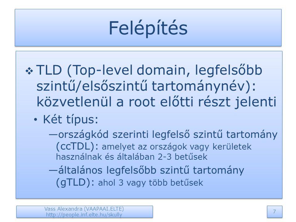Felépítés  TLD (Top-level domain, legfelsőbb szintű/elsőszintű tartománynév): közvetlenül a root előtti részt jelenti Két típus: —országkód szerinti legfelső szintű tartomány (ccTDL): amelyet az országok vagy kerületek használnak és általában 2-3 betűsek —általános legfelsőbb szintű tartomány (gTLD): ahol 3 vagy több betűsek  TLD (Top-level domain, legfelsőbb szintű/elsőszintű tartománynév): közvetlenül a root előtti részt jelenti Két típus: —országkód szerinti legfelső szintű tartomány (ccTDL): amelyet az országok vagy kerületek használnak és általában 2-3 betűsek —általános legfelsőbb szintű tartomány (gTLD): ahol 3 vagy több betűsek Vass Alexandra (VAAPAAI.ELTE) http://people.inf.elte.hu/skully 7 7